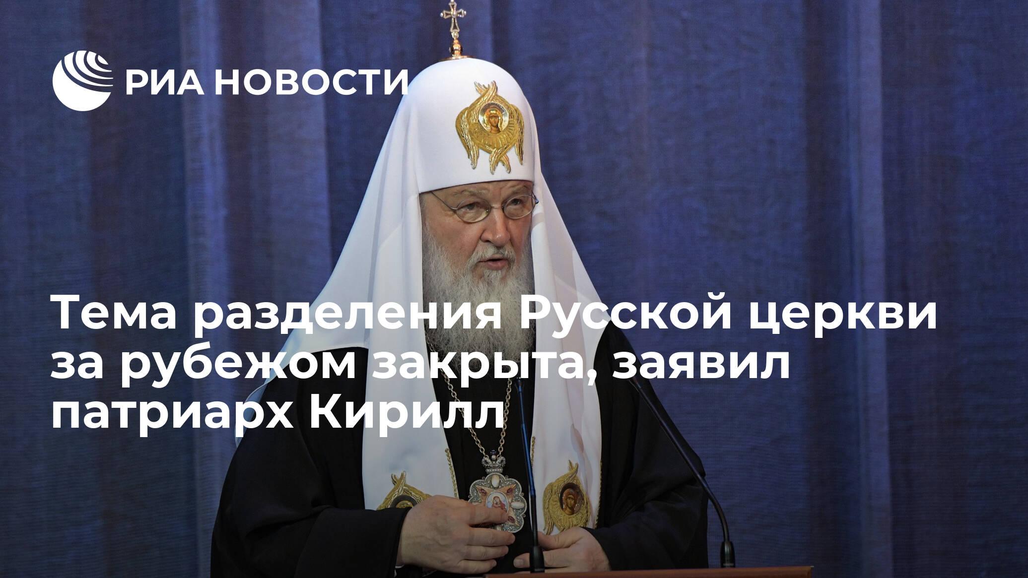 Тема разделения Русской церкви за рубежом закрыта, заявил патриарх Кирилл