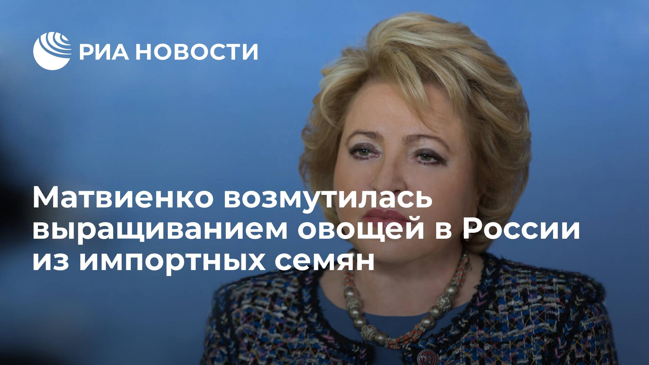 Матвиенко возмутилась выращиванием овощей в России из импортных семян