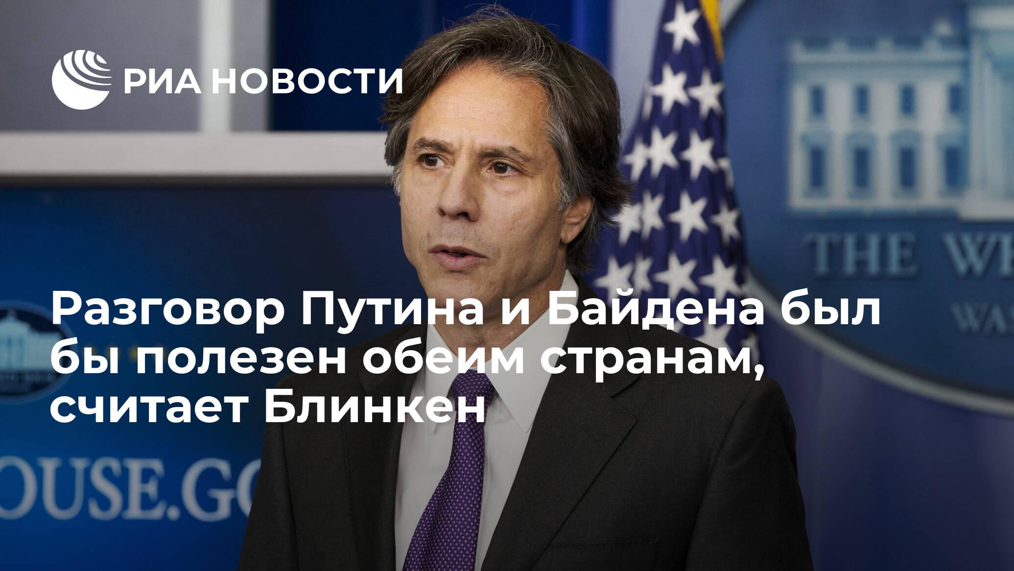 Разговор Путина и Байдена был бы полезен обеим странам, считает Блинкен