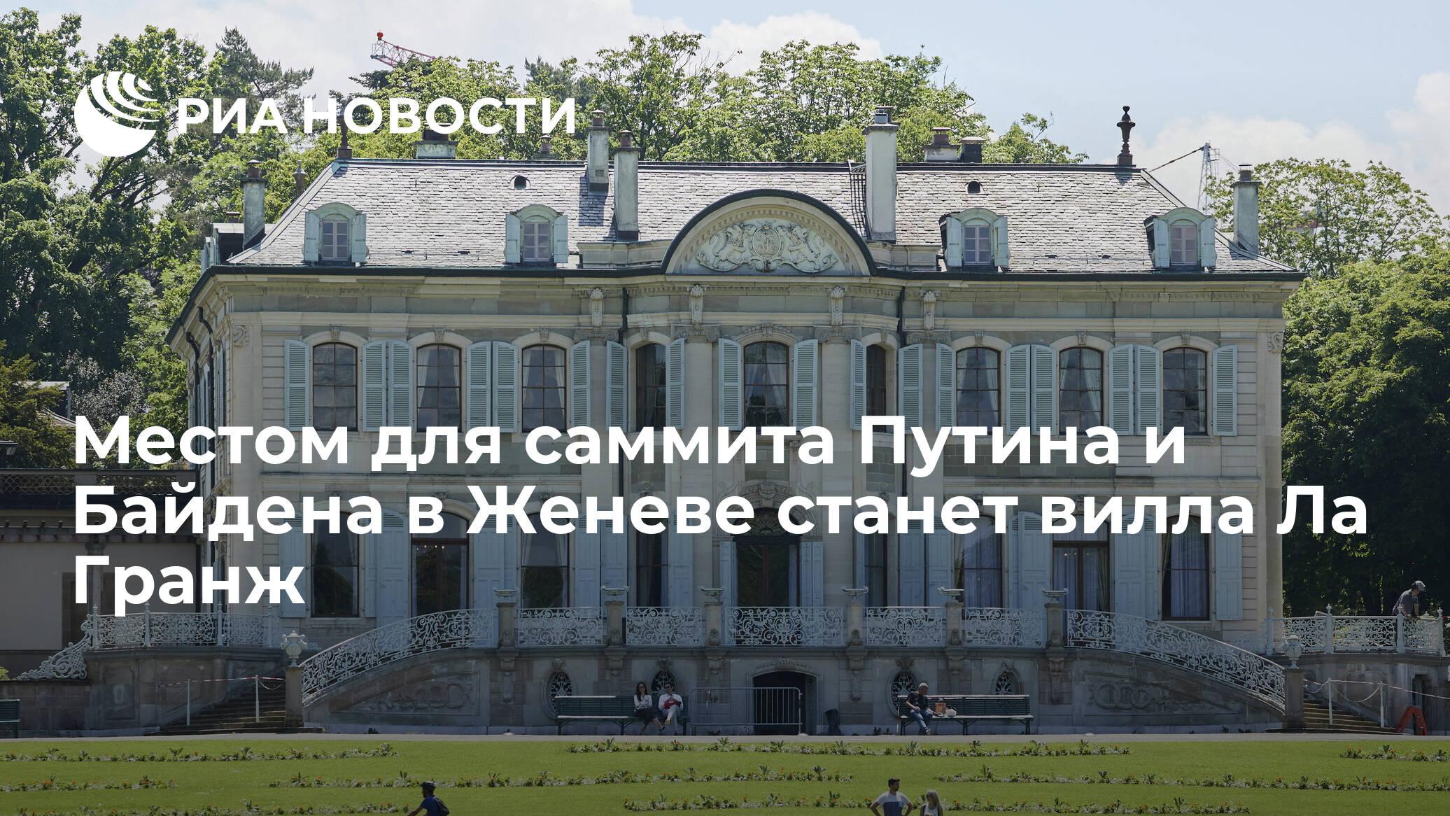 Местом встречи Путина и Байдена в Женеве станет вилла Ла Гранж
